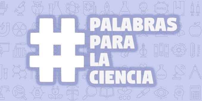 Finaliza la campaña en Redes Sociales de #PalabrasParaLaCiencia
